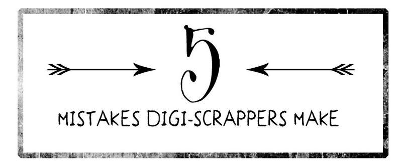 FIVE MISTAKES DIGITAL SCRAPBOOKERS MAKE